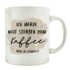 TASSE Kaffeetasse mit Spruch ICH WERDE NICHT STERBEN OHNE...