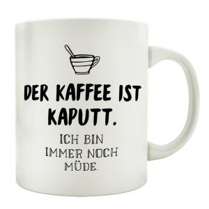TASSE Kaffeetasse mit Spruch DER KAFFEE IST KAPUTT ICH...
